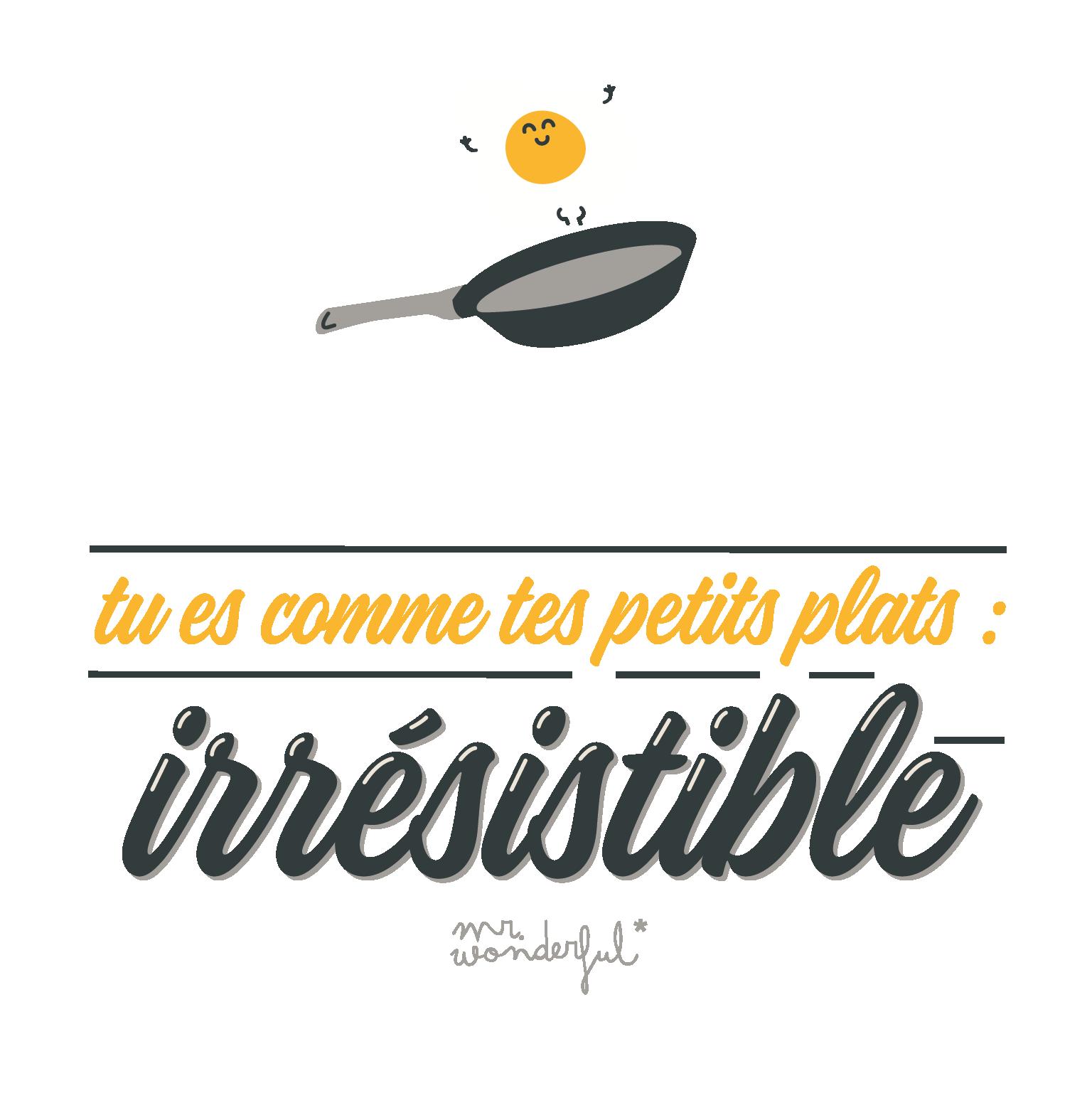 tu es comme tes petits plats : irrésisitible